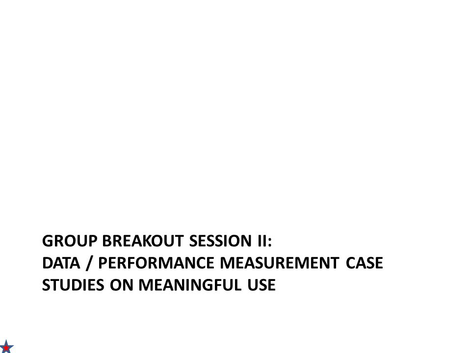 GROUP BREAKOUT SESSION II: DATA / PERFORMANCE MEASUREMENT CASE STUDIES ON MEANINGFUL USE