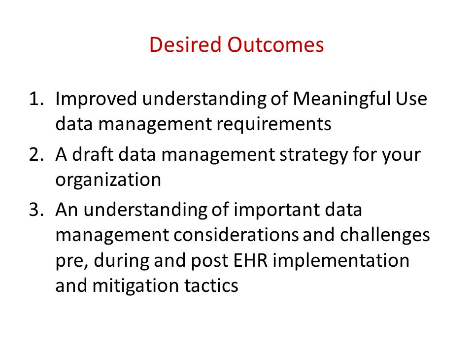 Desired Outcomes 1.Improved understanding of Meaningful Use data management requirements 2.A draft data management strategy for your organization 3.An understanding of important data management considerations and challenges pre, during and post EHR implementation and mitigation tactics