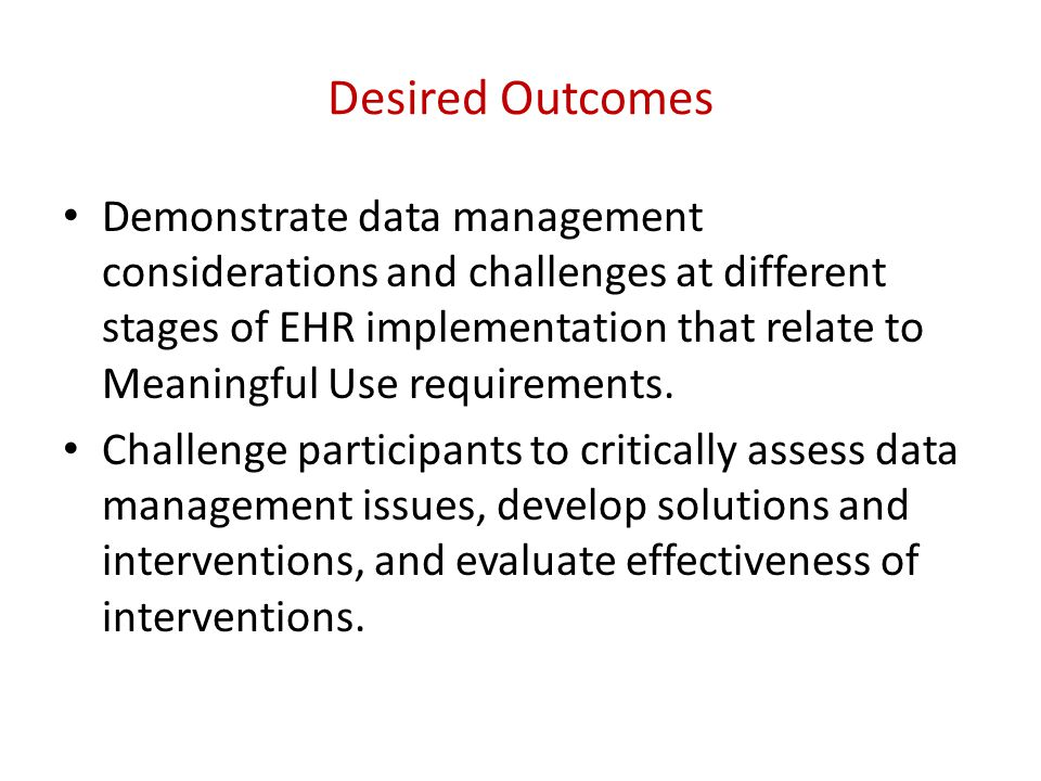Desired Outcomes Demonstrate data management considerations and challenges at different stages of EHR implementation that relate to Meaningful Use requirements.