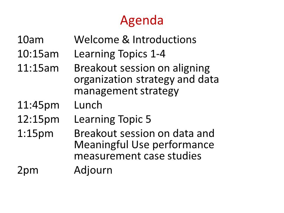 Agenda 10amWelcome & Introductions 10:15amLearning Topics 1-4 11:15amBreakout session on aligning organization strategy and data management strategy 11:45pmLunch 12:15pmLearning Topic 5 1:15pmBreakout session on data and Meaningful Use performance measurement case studies 2pmAdjourn