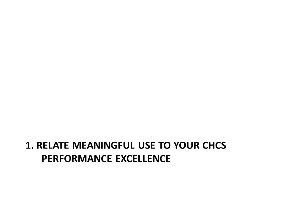 1. RELATE MEANINGFUL USE TO YOUR CHCS PERFORMANCE EXCELLENCE