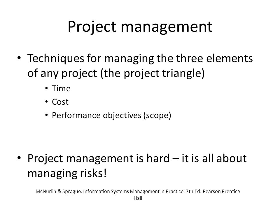 The job of a project manager Setting up the project (selecting the team etc) Managing the schedule – WBS and assigning activities/tasks Managing the finances (estimating and managing costs) Managing the benefits (and managing expectations) Managing the risks, opportunities, and issues/threats Soliciting independent reviews McNurlin & Sprague.