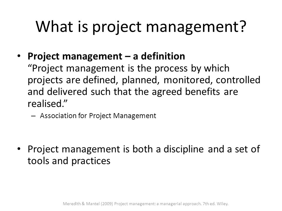 PM as a profession: Project Management Institute (PMI)  The Project Management Institute is the major project management organization / professional societyProject Management Institute  defines and standardize the body of knowledge (PMBOK)  has an important credentialising function – Project Management certificationProject Management certification  Founded in 1969  Very significant growth from 7,500 members in 1990 to over 260,000 in 2007  The Project Management Journal and PM Network are the leading project management journals Meredith & Mantel (2009) Project management: a managerial approach.
