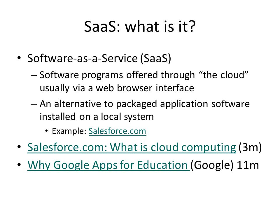 SaaS - pricing Shift from upfront license fee and service fees for local installation as revenue for software companies Now we see new pricing models: – Monthly subscription fees: On-demand usage – Transaction-based – Advertising supported – Example of Salesforce.com pricingSalesforce.com pricing Cusumano (2010) Cloud computing and SaaS as new computing platforms.
