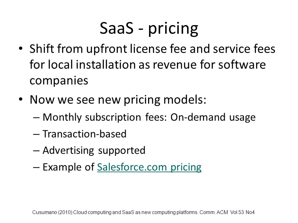 SaaS advantages Cheaper Available from anywhere via web browser / mobile devices Pay for it on an as-needed basis No ongoing maintenance fees One price covers everything No need for in-house IT staff to install and maintain – all patches and updates dealt with by the service provider Cusumano (2010) Cloud computing and SaaS as new computing platforms.