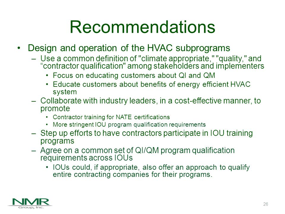 Recommendations (continued) Research and monitoring of program indicators –Periodically assess market transformation indicators and secondary indicators –Implement a market share tracking system for periodic reporting of market shares by efficiency level and sales –Customer focus groups may help assess perceptions of Quality Installation and Quality Maintenance versus the generic term quality –Assess the magnitude of the problem of competition from unlicensed technicians 27