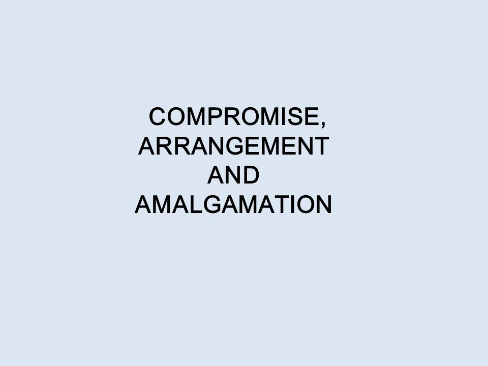 Compromise or arrangement (Section 230)  Jurisdiction  Compromise includes: * Company with credirors or * Company with members  Arrangement includes: * Consolidation or division of share capital of different classes.