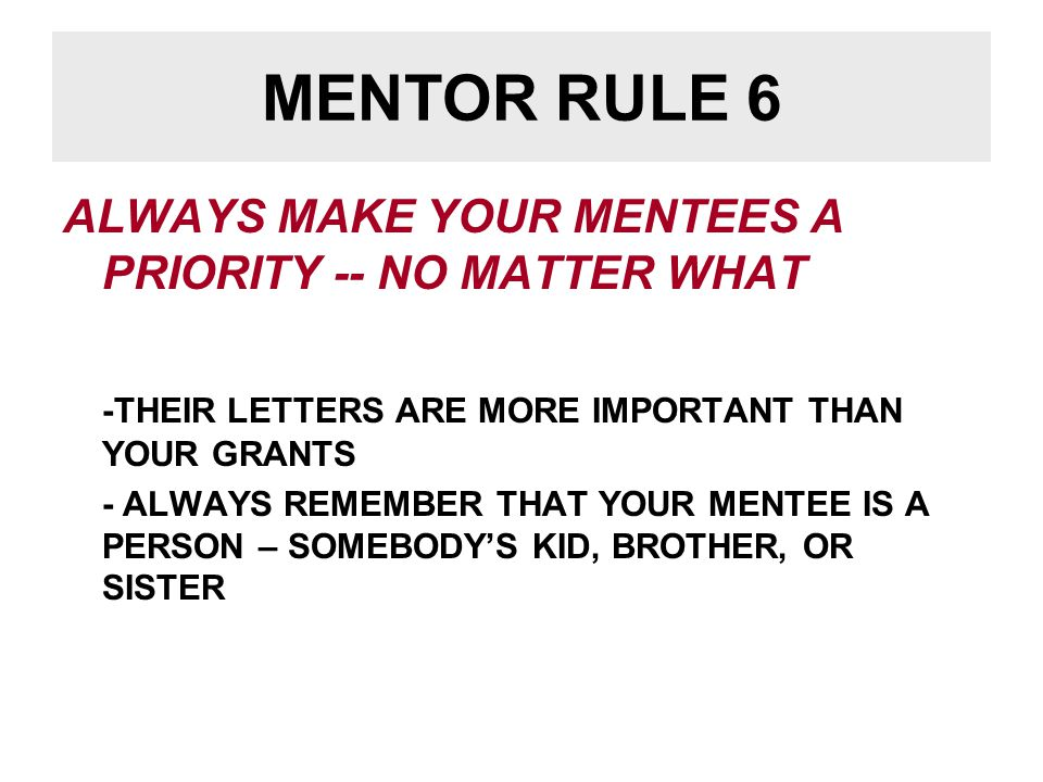MENTOR RULE 7 THE RELATIONSHIP IS PROFESSIONAL, NOT PERSONAL –WORK WITH MENTEES IN A FRIENDLY AND SUPPORTIVE MANNER –YOU ARE A MENTOR NOW – YOU MAY BE A COLLEAGUE LATER