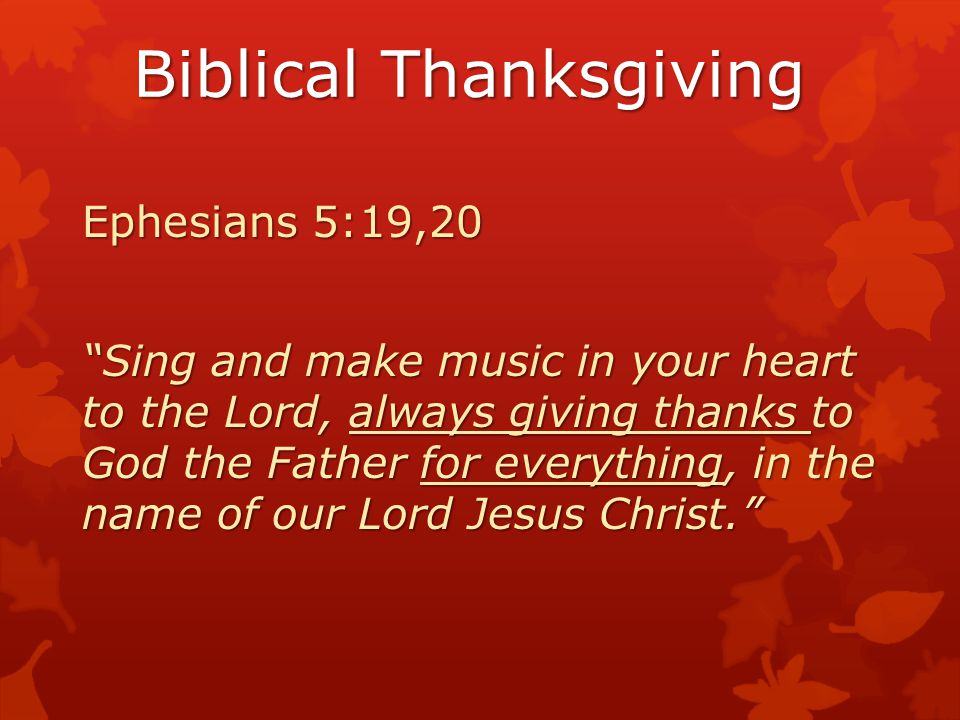 Biblical Thanksgiving Colossians 3:17 And whatever you do, whether in word or deed, do it all in the name of the Lord Jesus, giving thanks to God the Father through Him.
