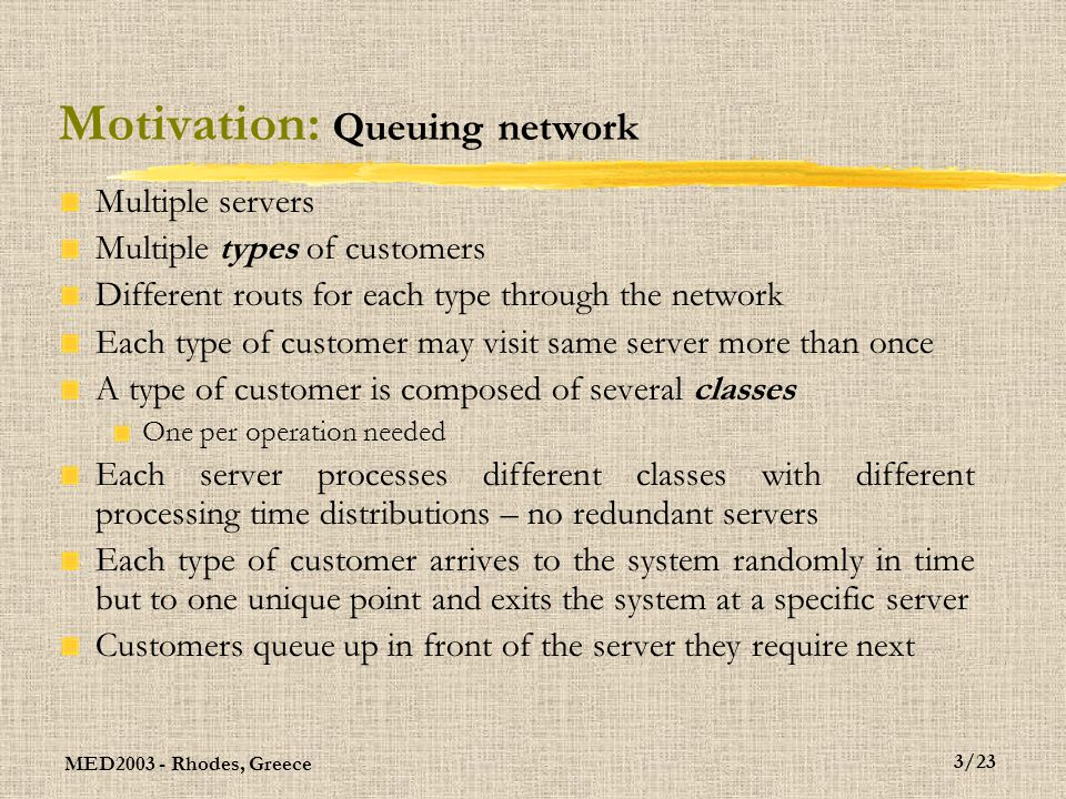 MED2003 - Rhodes, Greece 4/23 Motivation: The concept of load Assume there are K different classes of customers Some may belong to the same type of customer Define as k the first moment of the arrival rate distribution of class k, for k = 1, 2, …, K, to its server Define as  k the first moment of the service time distribution of class k, for k = 1, 2, …, K Assume there are I different servers Let c(i) designate the constituency of server i, for i = 1, 2,..., I Class k belongs to c(i) if server i processes it Then, the load of server i is  k  c(i) k  k