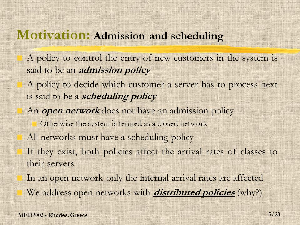 MED2003 - Rhodes, Greece 6/23 Motivation: Stability There are many alternative ways of defining stability for queuing networks For our purposes, suffices to say that a network is stable if the expected queue lenght of all servers is finite or if the expected time to flow through the network is finite for all types of customers Connected to the above, one can also say that a network is stable if all the internal arrival rates match the external arrival rates on a short term basis This is not a precise concept, serves only to provide intuition