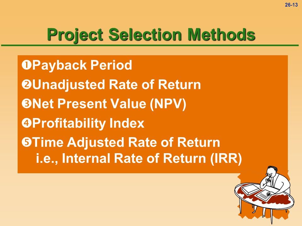 26-13 Project Selection Methods  Payback Period  Unadjusted Rate of Return  Net Present Value (NPV)  Profitability Index  Time Adjusted Rate of Return i.e., Internal Rate of Return (IRR)