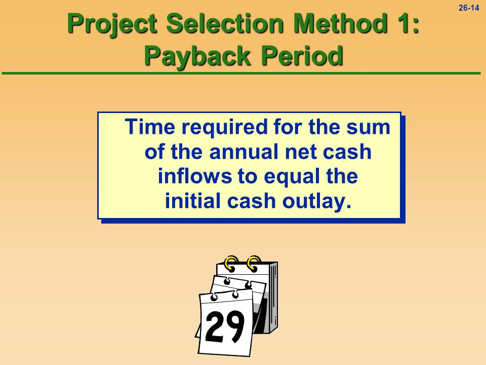 26-14 Project Selection Method 1: Payback Period Time required for the sum of the annual net cash inflows to equal the initial cash outlay.