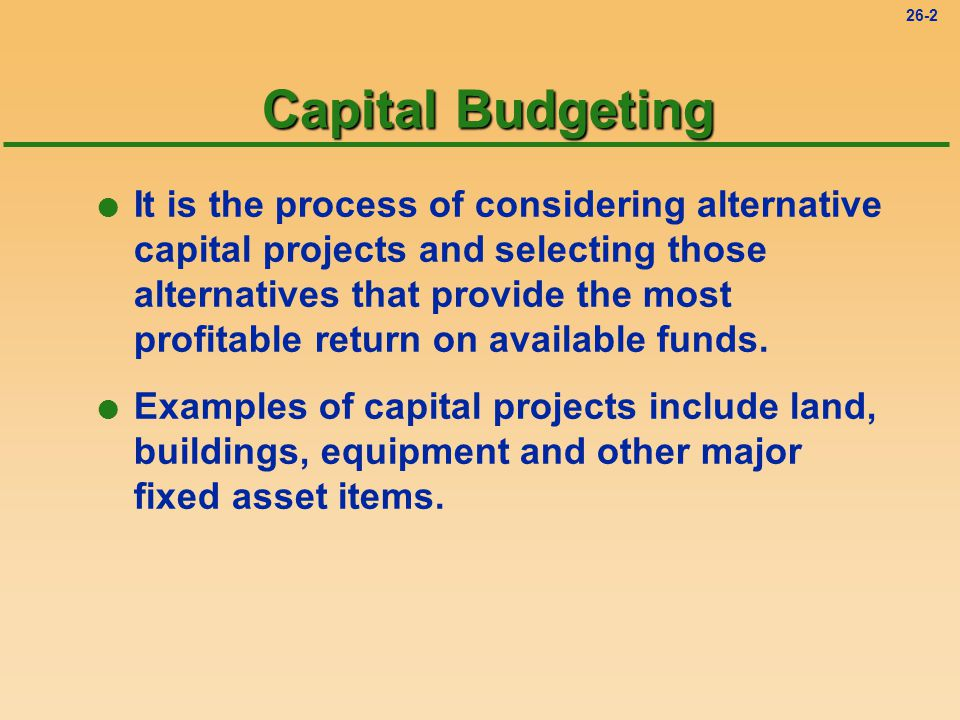 26-2 Capital Budgeting l It is the process of considering alternative capital projects and selecting those alternatives that provide the most profitable return on available funds.