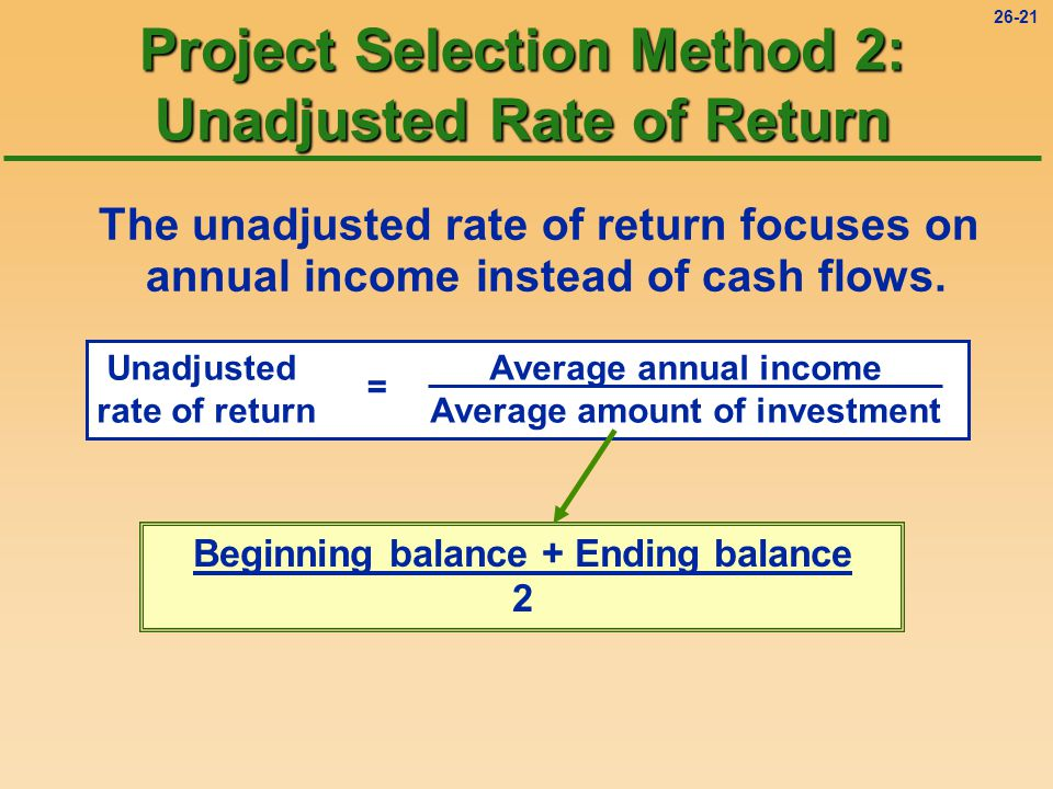 26-21 Project Selection Method 2: Unadjusted Rate of Return The unadjusted rate of return focuses on annual income instead of cash flows.