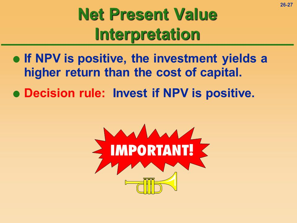 26-27 l If NPV is positive, the investment yields a higher return than the cost of capital.