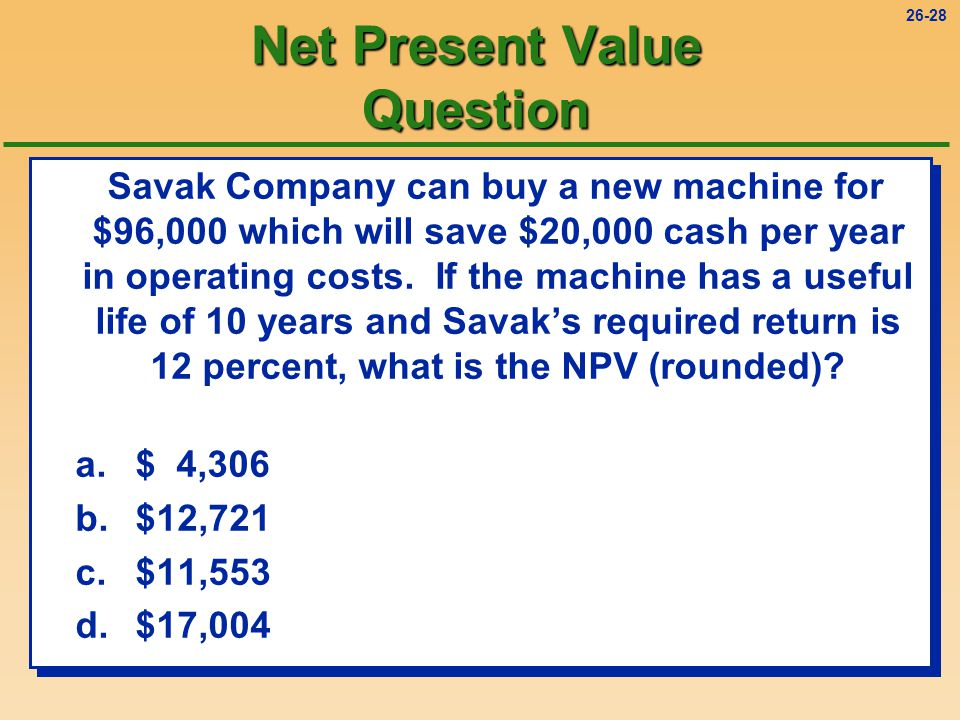 26-28 Net Present Value Question Savak Company can buy a new machine for $96,000 which will save $20,000 cash per year in operating costs.