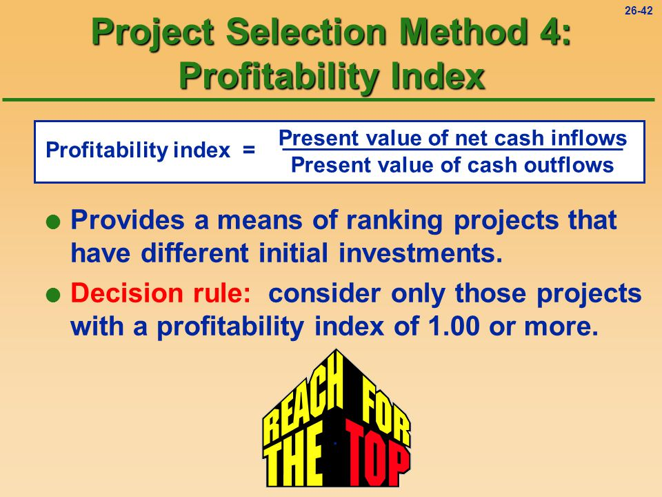 26-42 Project Selection Method 4: Profitability Index l Provides a means of ranking projects that have different initial investments.