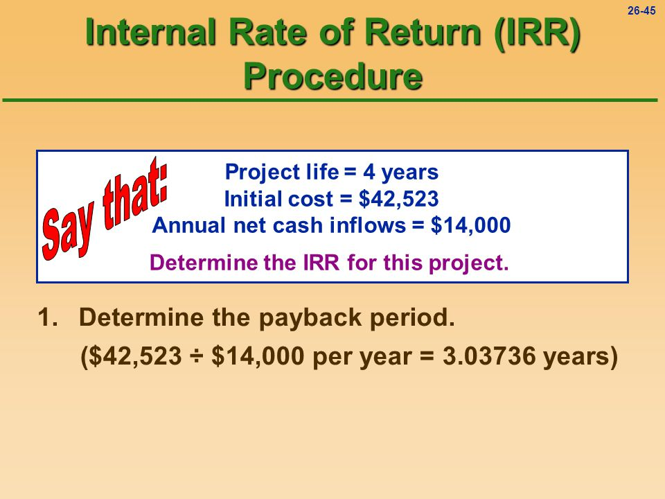 26-45 Internal Rate of Return (IRR) Procedure Project life = 4 years Initial cost = $42,523 Annual net cash inflows = $14,000 Determine the IRR for this project.