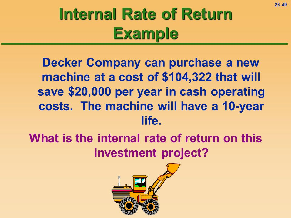 26-49 Internal Rate of Return Example Decker Company can purchase a new machine at a cost of $104,322 that will save $20,000 per year in cash operating costs.