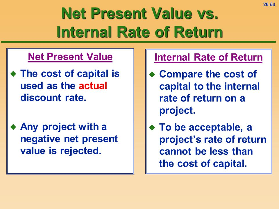 26-54 Internal Rate of Return u Compare the cost of capital to the internal rate of return on a project.