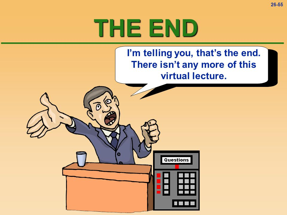 26-55 THE END I'm telling you, that's the end. There isn't any more of this virtual lecture.