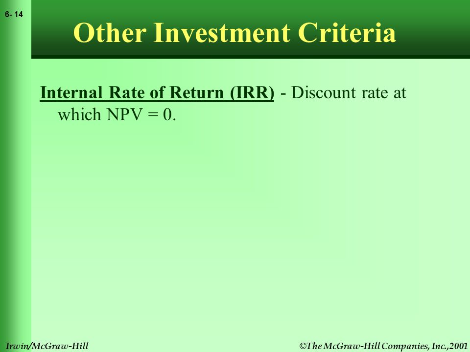 © The McGraw-Hill Companies, Inc.,2001 6- 15 Irwin/McGraw-Hill Other Investment Criteria Internal Rate of Return (IRR) - Discount rate at which NPV = 0.