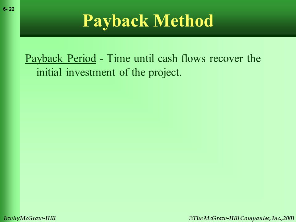 © The McGraw-Hill Companies, Inc.,2001 6- 23 Irwin/McGraw-Hill Payback Method Payback Period - Time until cash flows recover the initial investment of the project.