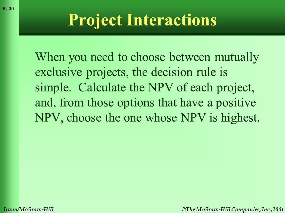 © The McGraw-Hill Companies, Inc.,2001 6- 31 Irwin/McGraw-Hill Mutually Exclusive Projects Example Select one of the two following projects, based on highest NPV.
