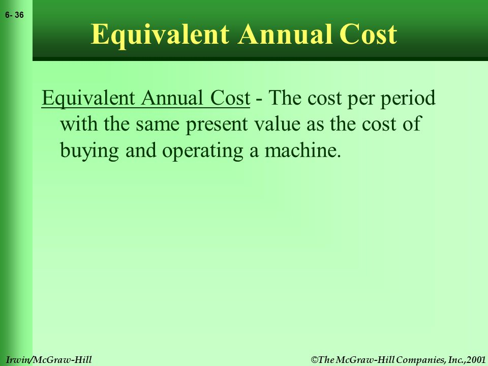 © The McGraw-Hill Companies, Inc.,2001 6- 37 Irwin/McGraw-Hill Equivalent Annual Cost Equivalent Annual Cost - The cost per period with the same present value as the cost of buying and operating a machine.