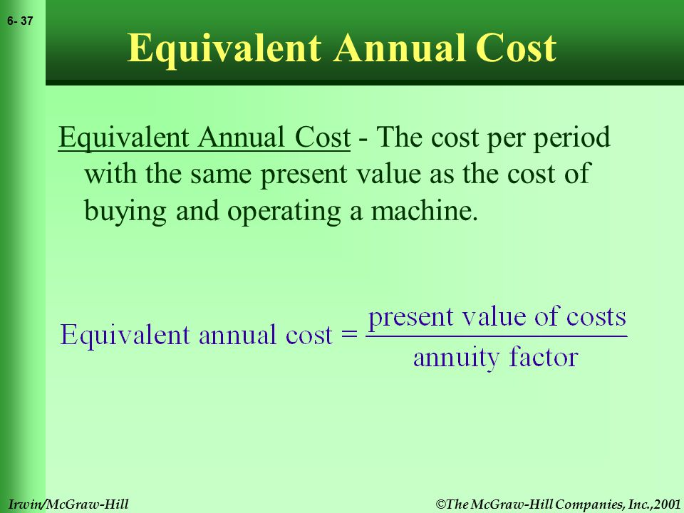 © The McGraw-Hill Companies, Inc.,2001 6- 38 Irwin/McGraw-Hill Equivalent Annual Cost Example Given the following costs of operating two machines and a 6% cost of capital, select the lower cost machine using equivalent annual cost method.