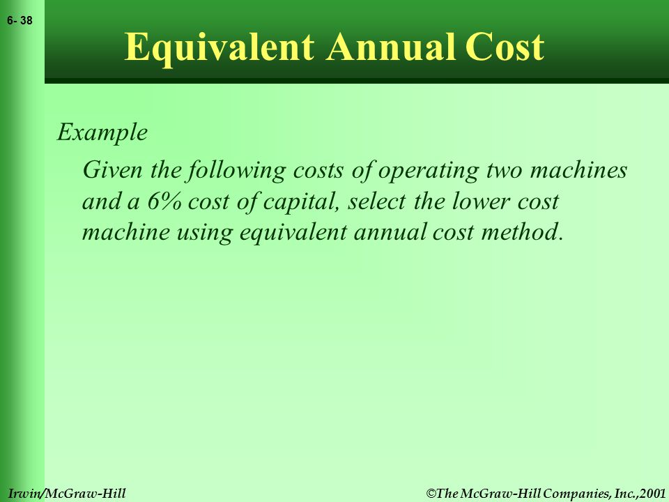 © The McGraw-Hill Companies, Inc.,2001 6- 39 Irwin/McGraw-Hill Equivalent Annual Cost Example Given the following costs of operating two machines and a 6% cost of capital, select the lower cost machine using equivalent annual cost method.