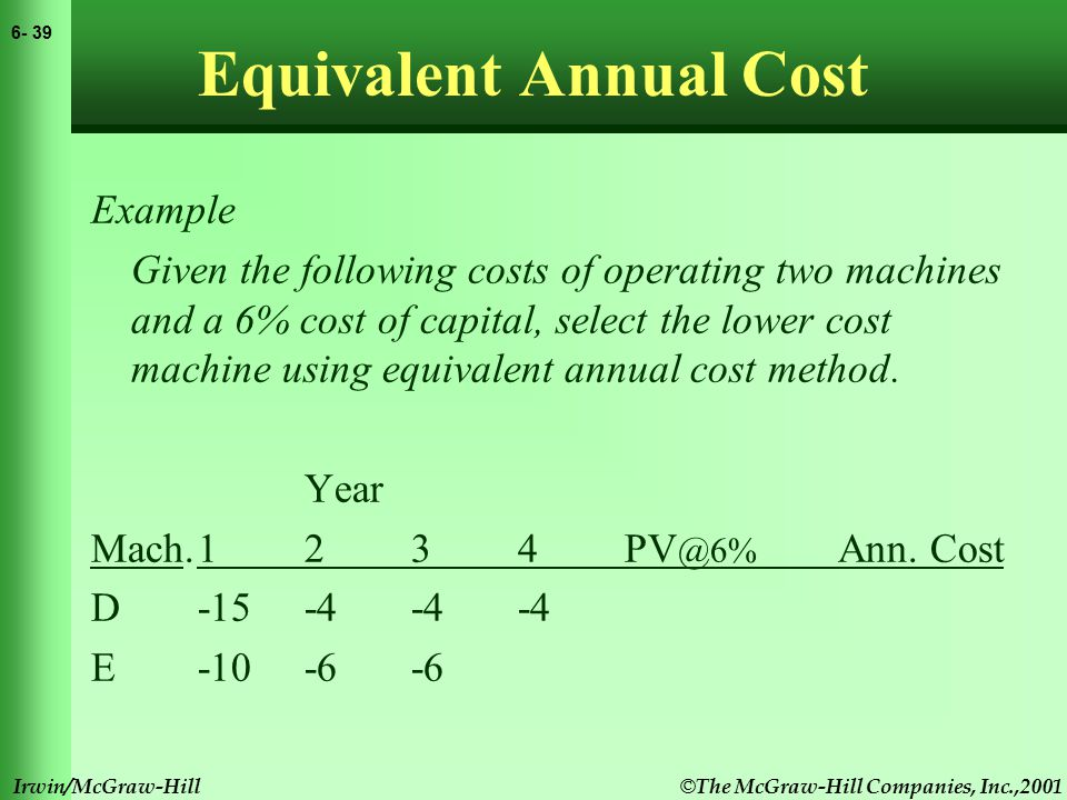 © The McGraw-Hill Companies, Inc.,2001 6- 40 Irwin/McGraw-Hill Equivalent Annual Cost Example Given the following costs of operating two machines and a 6% cost of capital, select the lower cost machine using equivalent annual cost method.