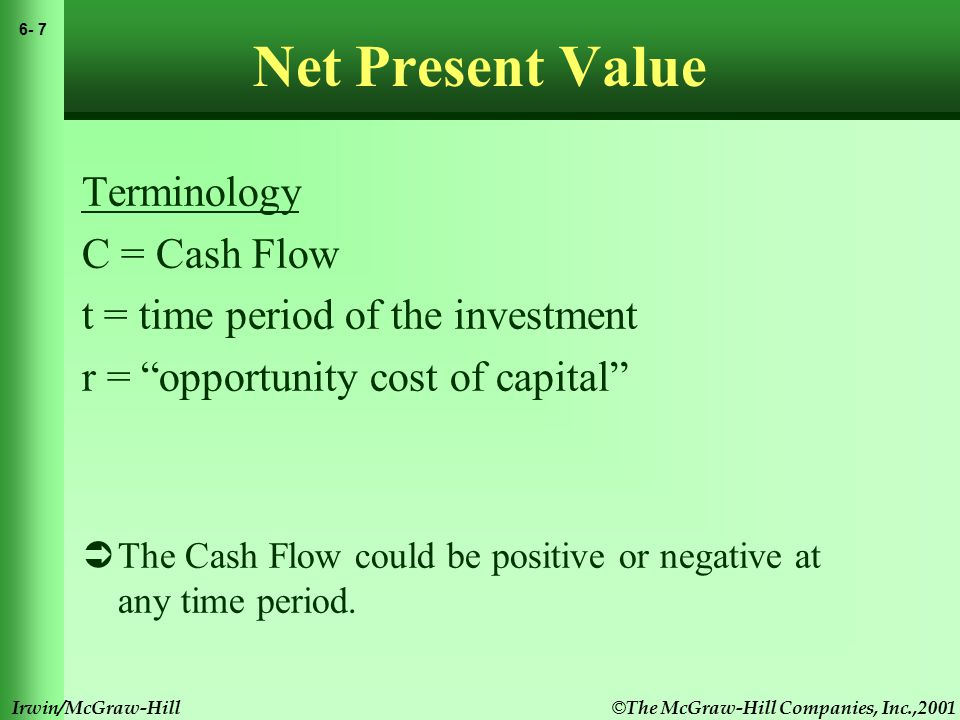 © The McGraw-Hill Companies, Inc.,2001 6- 8 Irwin/McGraw-Hill Net Present Value Net Present Value Rule Managers increase shareholders' wealth by accepting all projects that are worth more than they cost.