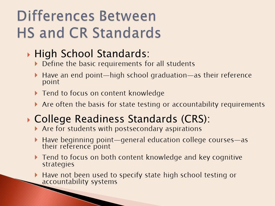 Help high schools establish challenge level and content necessary for college readiness  Designed to align HS and college courses  Create a more rigorous senior year  Help institutions of higher education increase course consistency  Develop better college-placement criteria