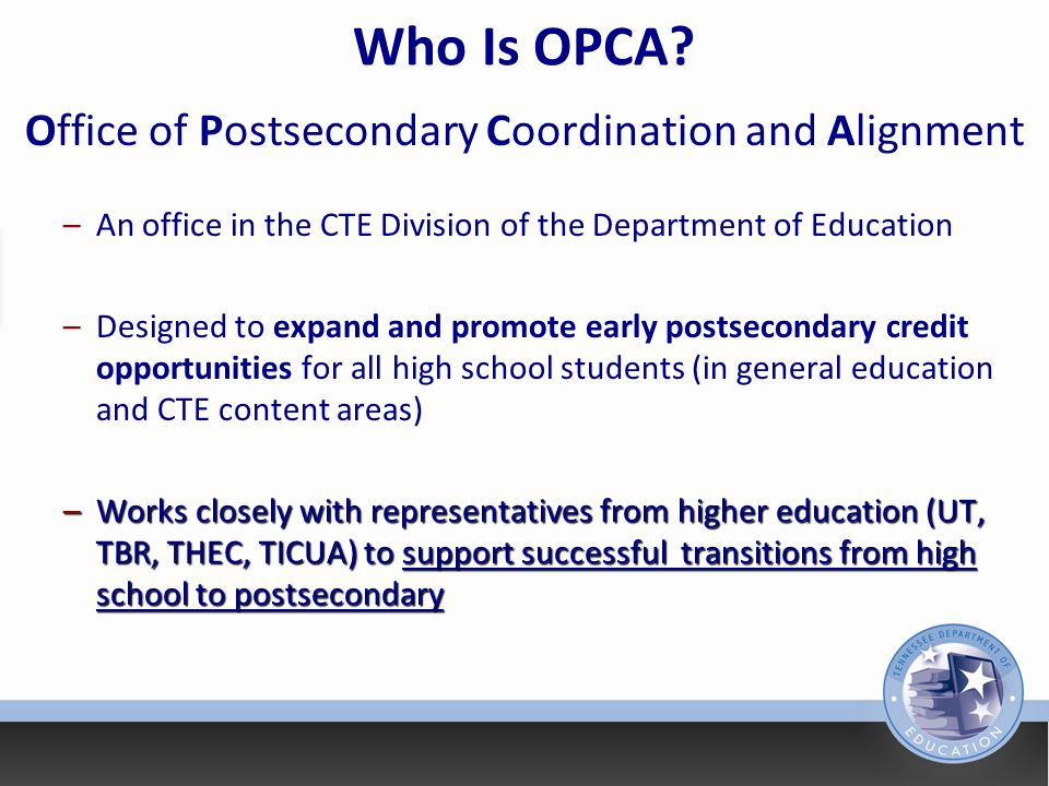 Office of Postsecondary Coordination and Alignment Core Beliefs All students should have an opportunity to earn postsecondary credit while in high school.