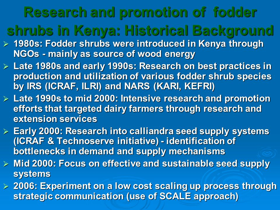 Justification for improved seed supply systems in Kenya  Recent improvements in dairy sub-sector in Kenya has led to an increase in milk prices leading to rapid adoption of fodder shrubs  However, availability of seed has been a major constraint in rapid expansion and adoption of fodder shrubs  There is need for innovative ways to ensure quality seeds are supplied to an expanding demand  Seed production is mainly in western Kenya but the demand is primarily in central Kenya  Social networks were used in germplasm distribution, thus quality issues were difficulty to address  Calliandra calothyrsus is the most preferred species by dairy farmers but it is a shy seeder thus contributing towards seed scarcity  Many organizations were distributing seeds and seedlings for free making the private sector lack the incentives to get involved  Farmers in new areas may not know the benefits of fodder shrubs and thus may be unwilling to invest in buying seeds
