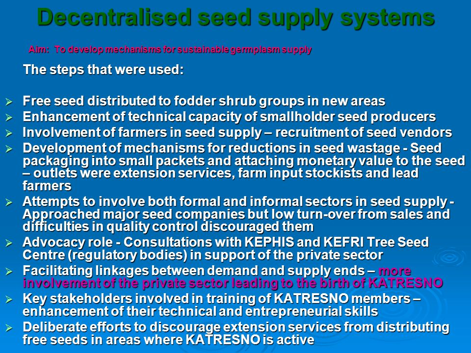 Decentralised seed supply systems conti-------  Experimentation on SCALE approach in germplasm distribution  Strategic communication- bombarding potential consumers with information from print and electronic media - radio, TV, newspapers, leaflets, etc leading to huge demand for germplasm necessitating improved linkages of seed dealers in western and central regions  Results – in 2006, >3 tons of fodder shrub seed and > 1m seedlings was distributed by only 25 members of KATRESNO whom we were able to track their activities in that year > 1m seedlings was distributed by only 25 members of KATRESNO whom we were able to track their activities in that year