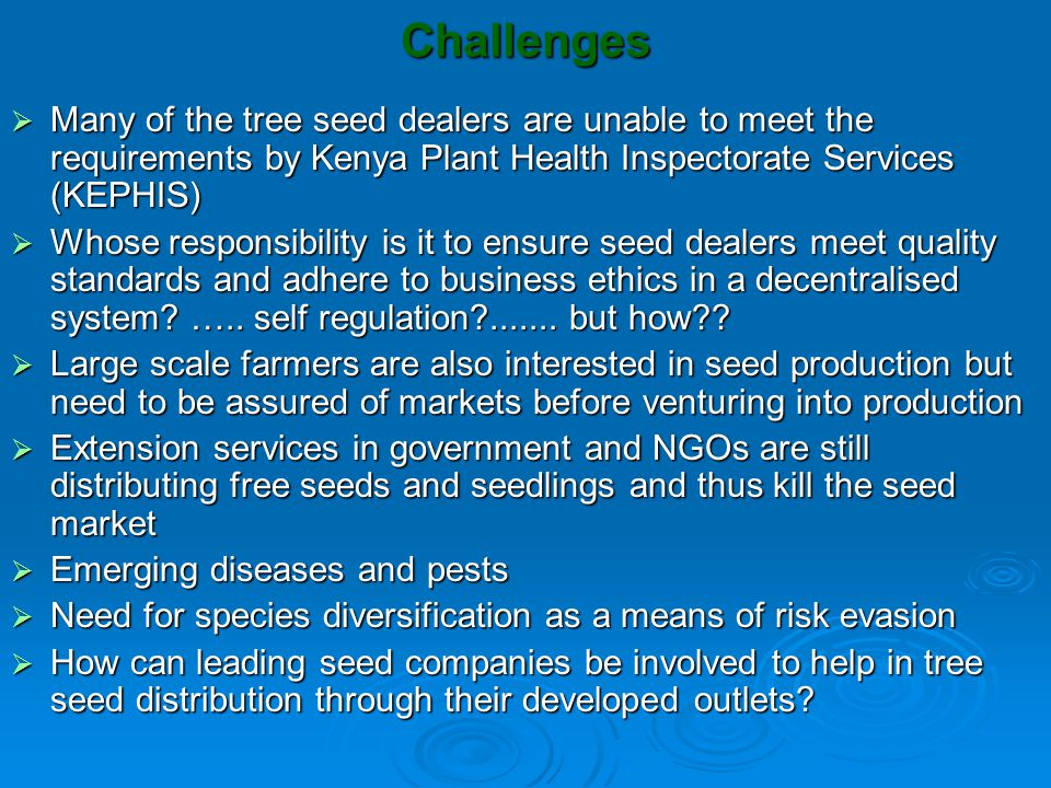 The way forward  Support and strengthen seed dealers association through: Building their technical and entrepreneurial capacity Building their technical and entrepreneurial capacity Assist association to identify and meet large seed orders from within and outside the country Assist association to identify and meet large seed orders from within and outside the country Assist association to form networks with stakeholders in tree seed market to make it easy to collect and assemble seeds Assist association to form networks with stakeholders in tree seed market to make it easy to collect and assemble seeds  Solicit for support of policymakers and KEPHIS to facilitate marketing of tree seeds through small-scale seed dealers  Sensitize development agencies on the negative effects of distributing free seeds in areas where market forces are in operation  Find better ways of promoting private sector in tree seed supply mechanisms  Research into sustainable ways of enforcing quality control and adherence to business ethics
