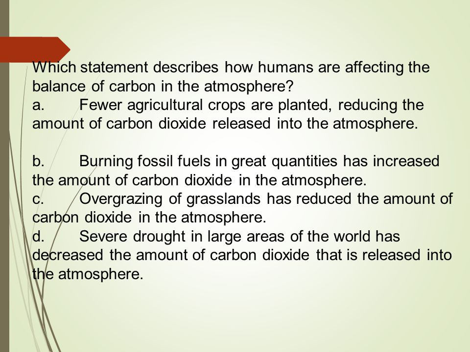 b.Burning fossil fuels in great quantities has increased the amount of carbon dioxide in the atmosphere.