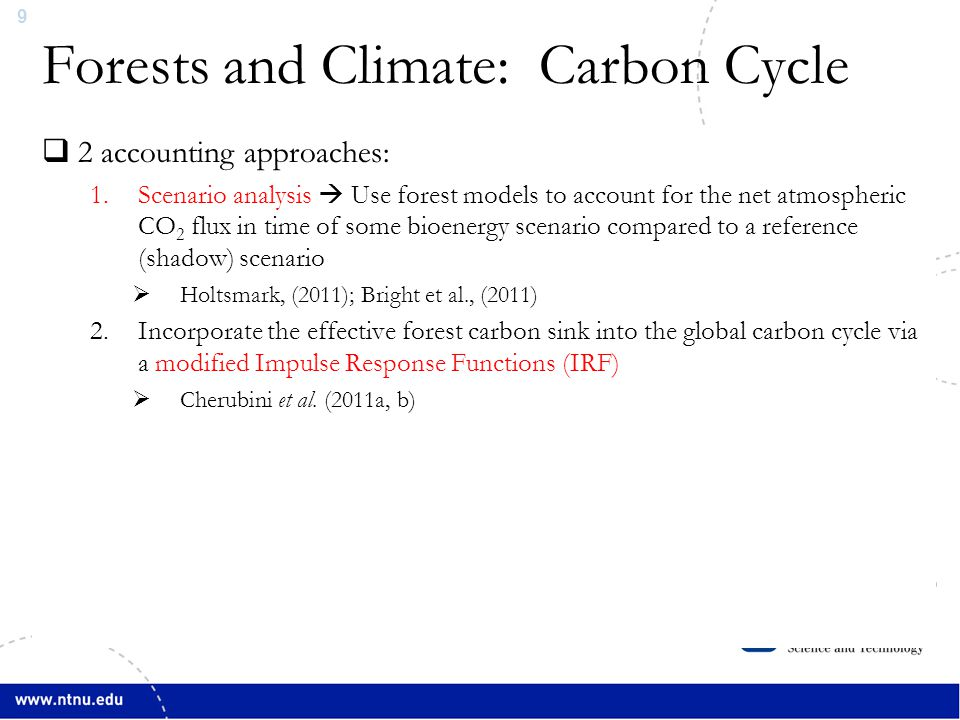 10  Both biogenic and anthropogenic CO 2 emissions cause a perturbation to atmospheric CO 2 concentrations  This perturbation is modeled with an Impulse Response Function (IRF) to simulate interactions among the atmosphere, the oceans, and the terrestrial biosphere  An IRF essentially gives us the time profile of CO 2 in the atmosphere  The IRF in IPCC 4AR is for anthropogenic CO 2 and is based on the Bern2.5 carbon cycle-climate model  The Bern2.5 IRF does NOT contain formulations to represent constant stock forests in rotation  In other words, using it does not allow us to assess radiative forcing impacts of bioenergy sourced from biomass managed in rotation cycles Cherubini et al., 2011a