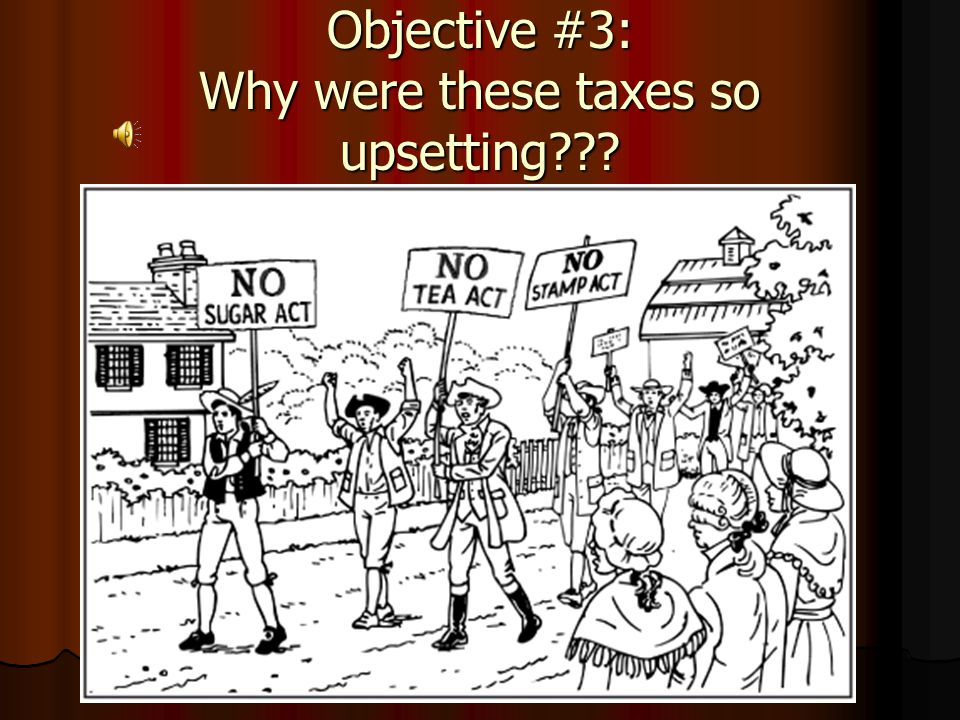 Objective #3: Why were these taxes so upsetting???