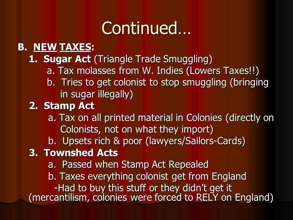Continued… B.NEW TAXES: 1. Sugar Act (Triangle Trade Smuggling) a.