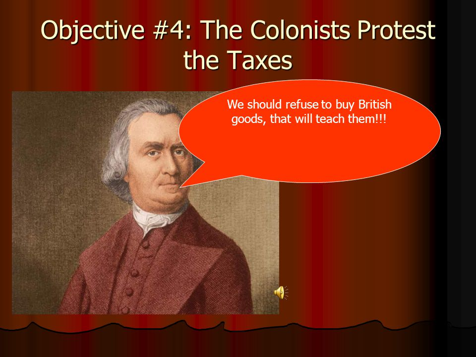 Objective #4: The Colonists Protest the Taxes We should refuse to buy British goods, that will teach them!!!