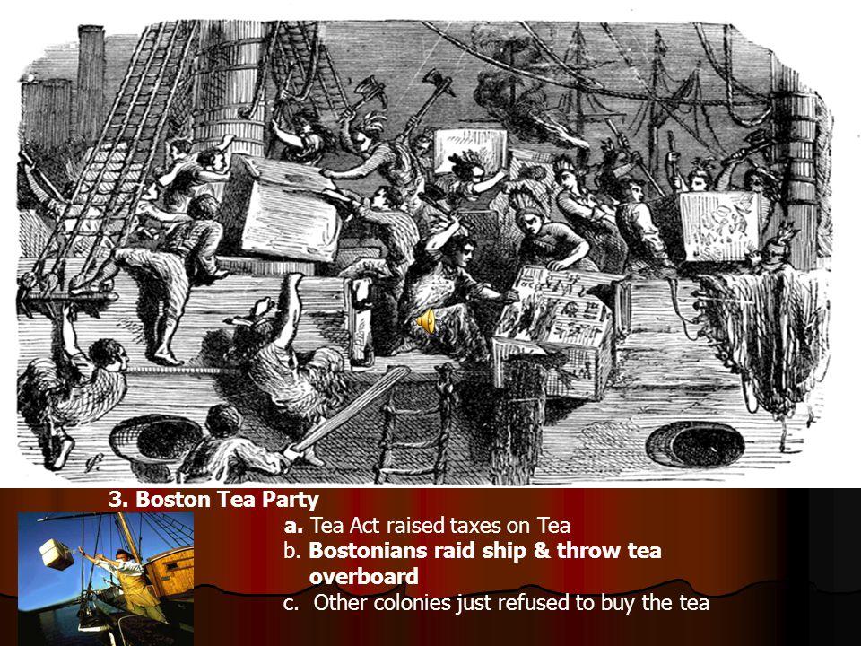 3.Boston Tea Party a. Tea Act raised taxes on Tea b.