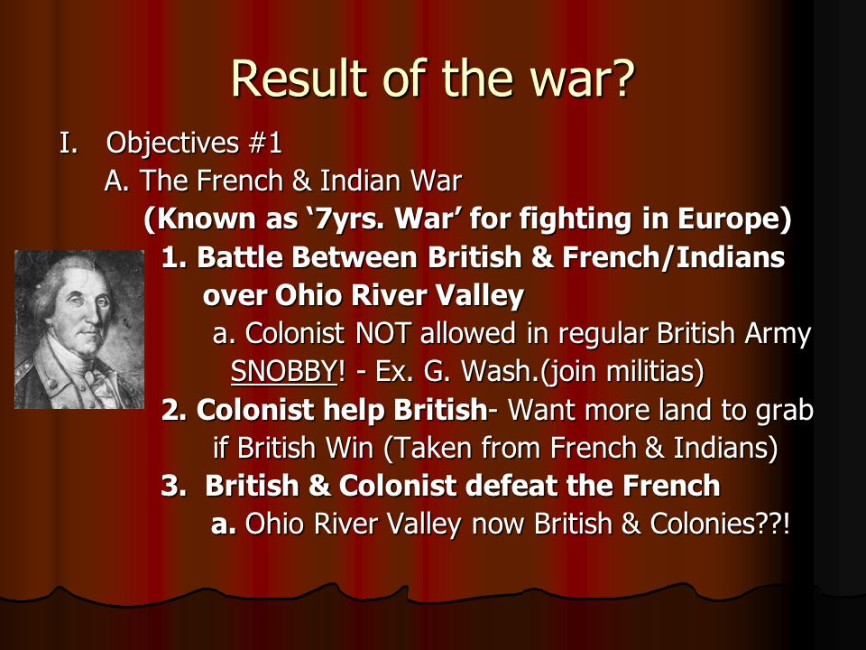 Result of the war.I. Objectives #1 A. The French & Indian War A.