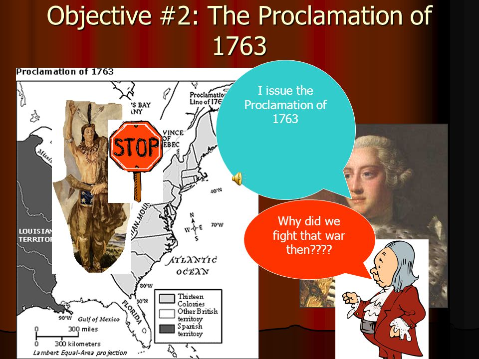 Objective #2: The Proclamation of 1763 I issue the Proclamation of 1763 Why did we fight that war then????