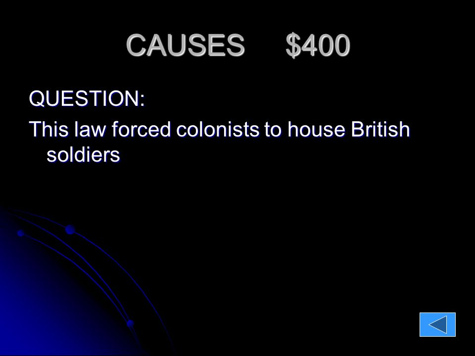 CAUSES $400 QUESTION: This law forced colonists to house British soldiers ANSWER: The Quartering Act The Quartering Act