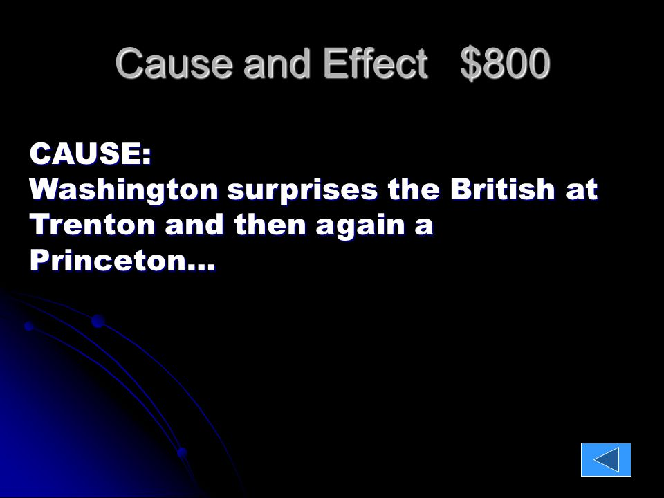 Cause and Effect $800 CAUSE: Washington surprises the British at Trenton and then again a Princeton… EFFECT: 900 Hessians are captured inspiring rebels to continue fighting!