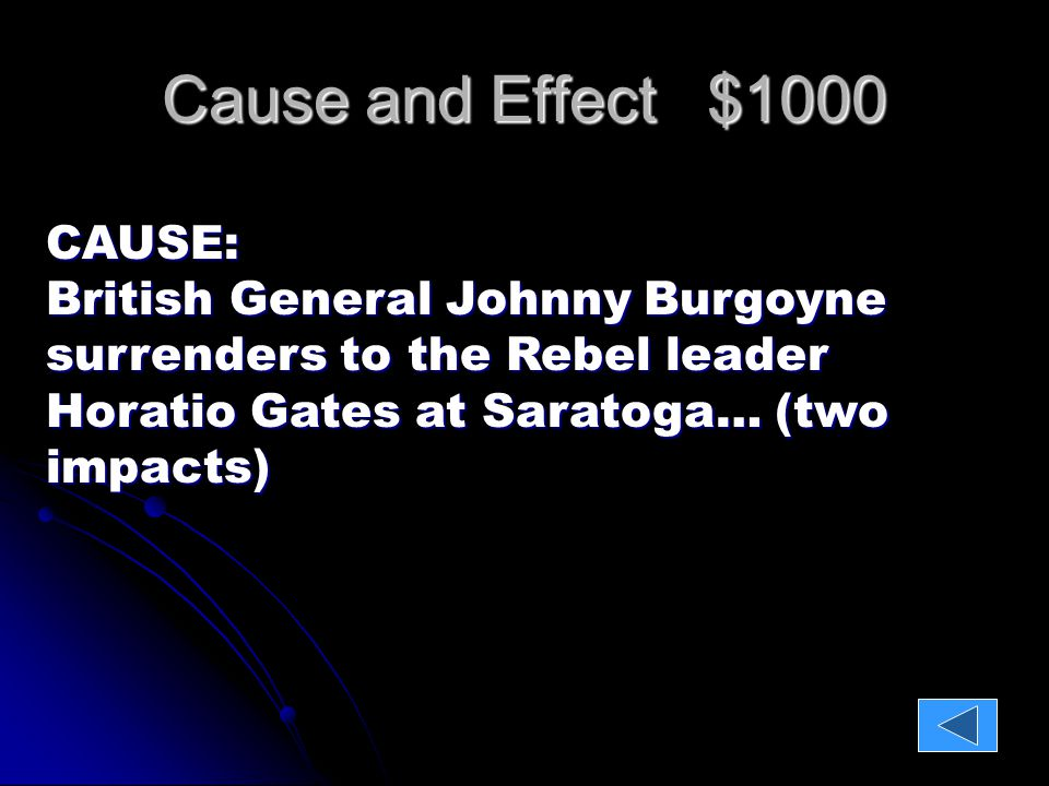 Cause and Effect $1000 CAUSE: British General Johnny Burgoyne surrenders to the Rebel leader Horatio Gates at Saratoga… (two impacts) EFFECT: 1)British are stopped from cutting colonies in half 2)The French decide to help the Patriots